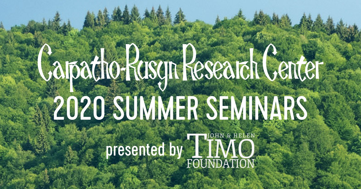 Carpatho-Rusyn Research Center 2020 Summer Seminars presented by the John and Helen Timo Foundation